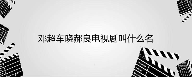 【美天棋牌】邓超车晓郝良电视剧叫什么名
