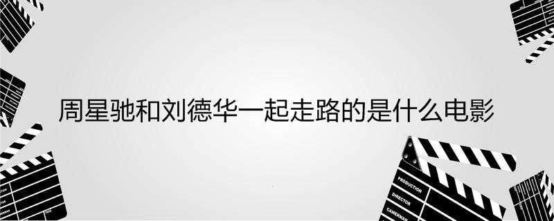 【美天棋牌】周星驰和刘德华一起走路的是什么电影
